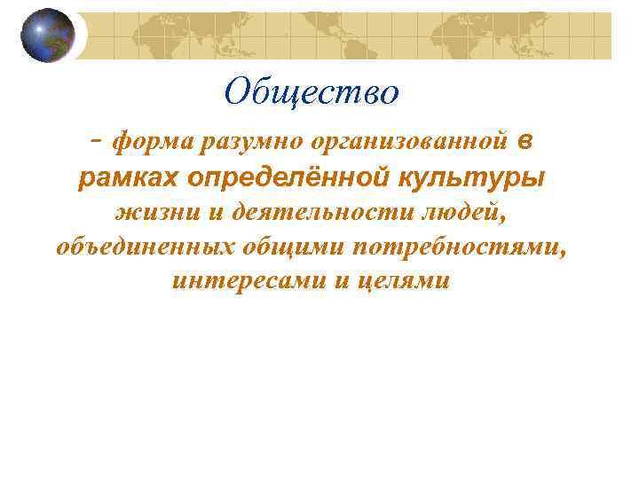 Общество - форма разумно организованной в рамках определённой культуры жизни и деятельности людей, объединенных