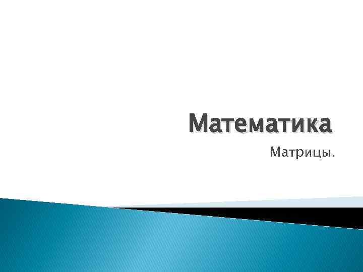 Математика Матрицы.