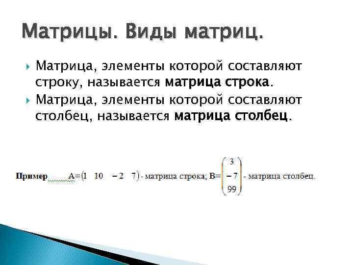 Матрицы. Виды матриц. Матрица, элементы которой составляют строку, называется матрица строка. Матрица, элементы которой