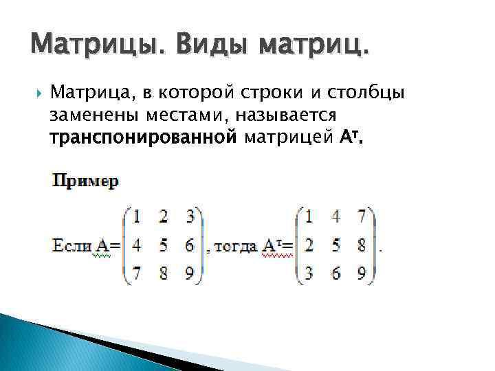 Матрицы. Виды матриц. Матрица, в которой строки и столбцы заменены местами, называется транспонированной матрицей