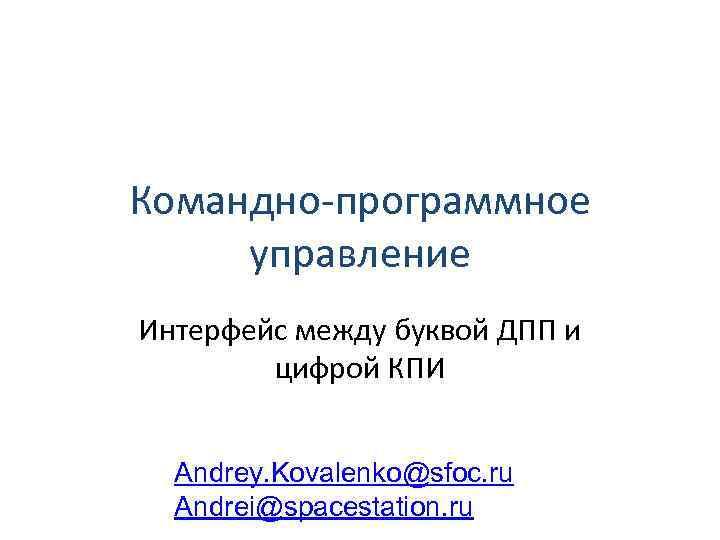 Командно-программное управление Интерфейс между буквой ДПП и цифрой КПИ Andrey. Kovalenko@sfoc. ru Andrei@spacestation. ru