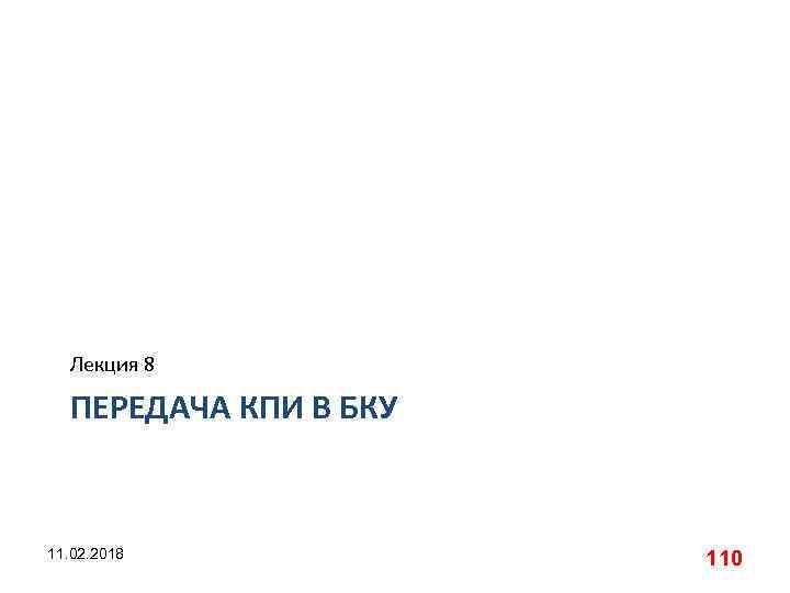 Лекция 8 ПЕРЕДАЧА КПИ В БКУ 11. 02. 2018 110