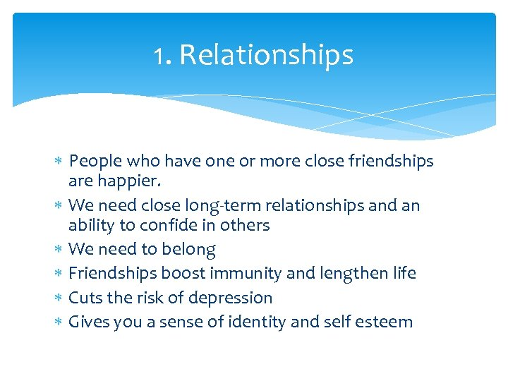 1. Relationships People who have one or more close friendships are happier. We need