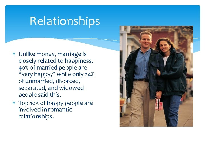 Relationships Unlike money, marriage is closely related to happiness. 40% of married people are