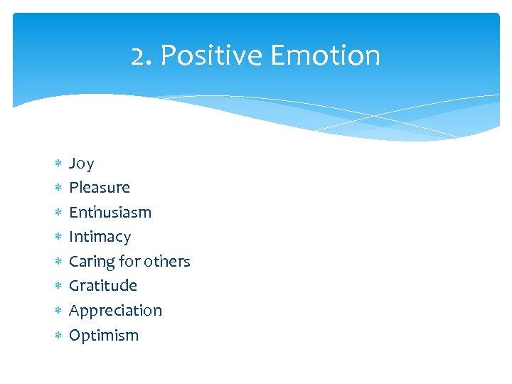 2. Positive Emotion Joy Pleasure Enthusiasm Intimacy Caring for others Gratitude Appreciation Optimism