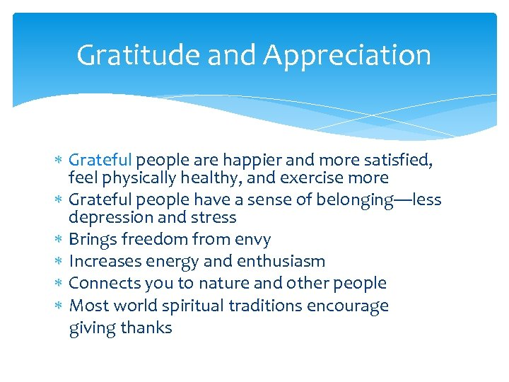 Gratitude and Appreciation Grateful people are happier and more satisfied, feel physically healthy, and