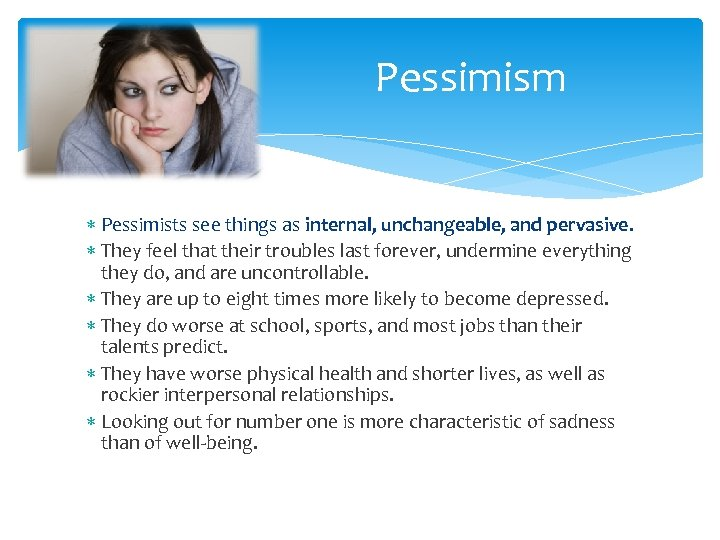 Pessimism Pessimists see things as internal, unchangeable, and pervasive. They feel that their troubles