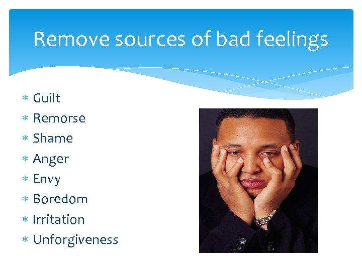 Remove sources of bad feelings Guilt Remorse Shame Anger Envy Boredom Irritation Unforgiveness