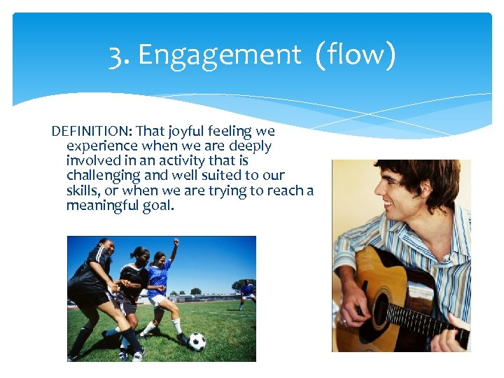 3. Engagement (flow) DEFINITION: That joyful feeling we experience when we are deeply involved