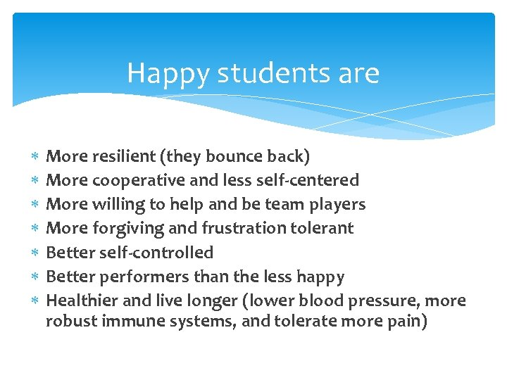 Happy students are More resilient (they bounce back) More cooperative and less self-centered More