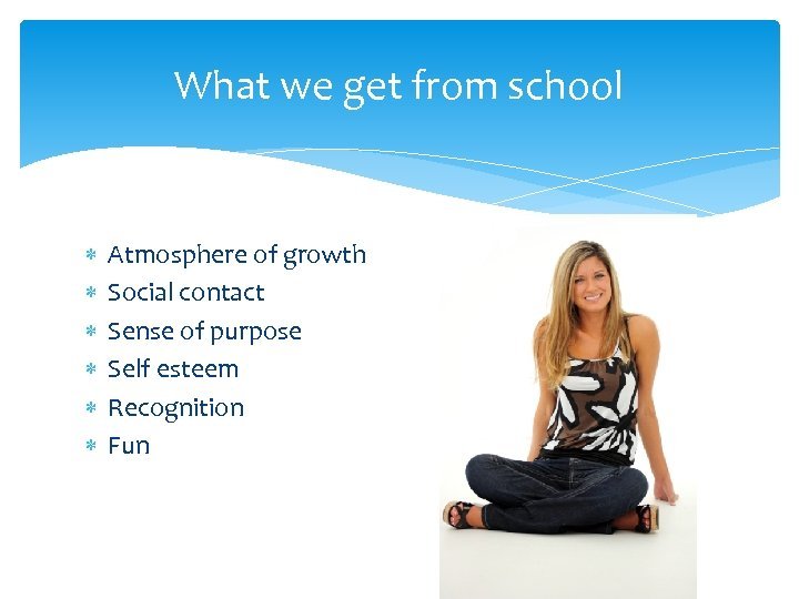 What we get from school Atmosphere of growth Social contact Sense of purpose Self