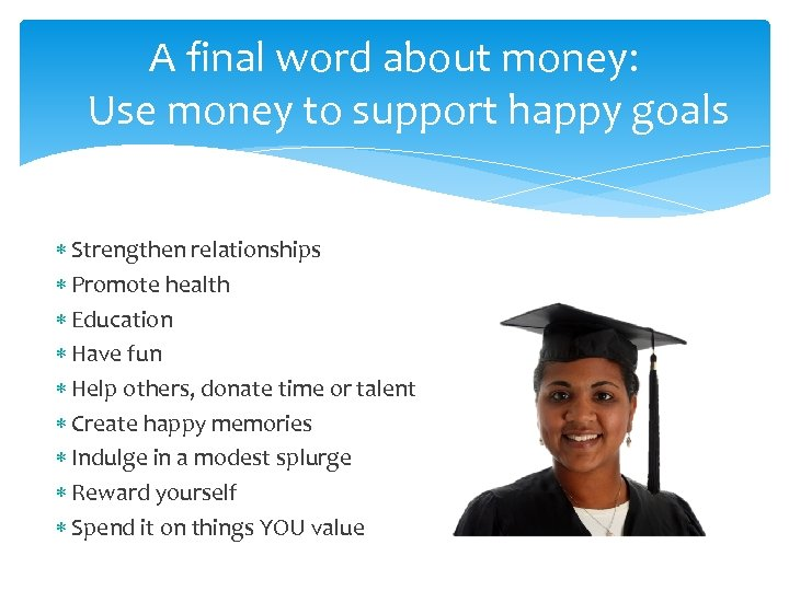 A final word about money: Use money to support happy goals Strengthen relationships Promote