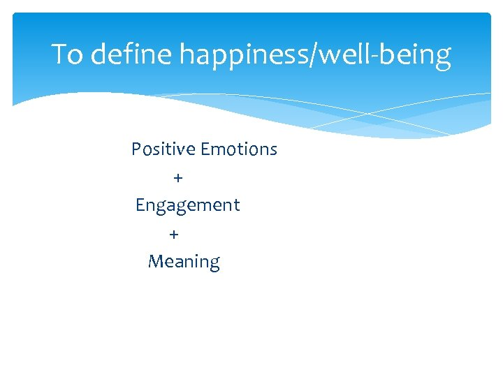 To define happiness/well-being Positive Emotions + Engagement + Meaning
