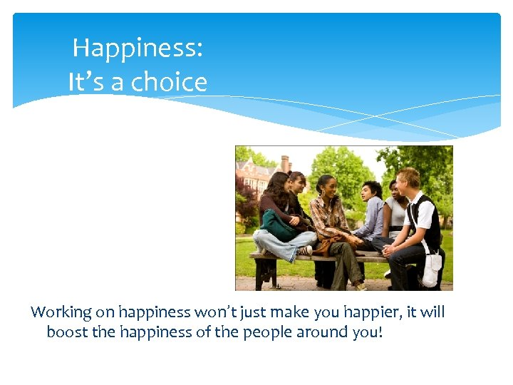 Happiness: It's a choice Working on happiness won't just make you happier, it will