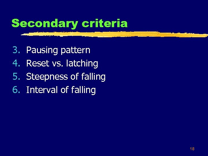 Secondary criteria 3. 4. 5. 6. Pausing pattern Reset vs. latching Steepness of falling