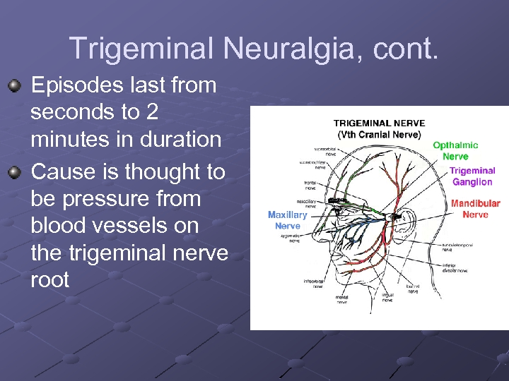 Trigeminal Neuralgia, cont. Episodes last from seconds to 2 minutes in duration Cause is