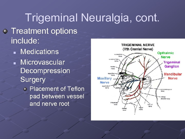 Trigeminal Neuralgia, cont. Treatment options include: n n Medications Microvascular Decompression Surgery Placement of