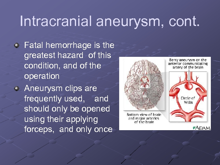Intracranial aneurysm, cont. Fatal hemorrhage is the greatest hazard of this condition, and of