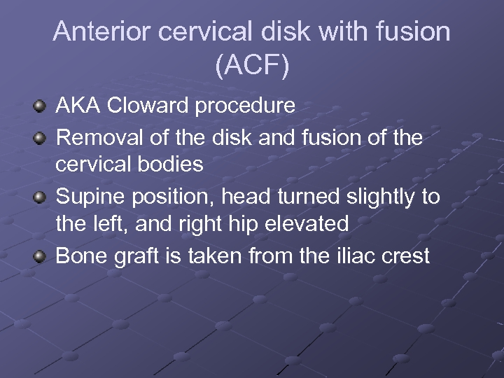 Anterior cervical disk with fusion (ACF) AKA Cloward procedure Removal of the disk and