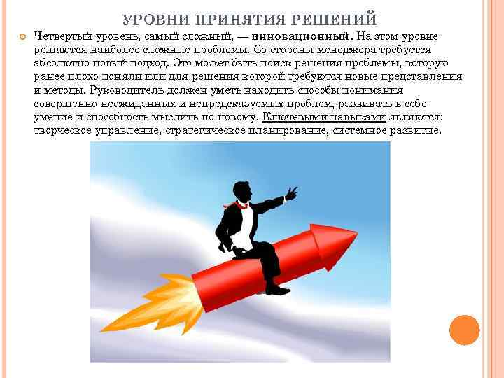 УРОВНИ ПРИНЯТИЯ РЕШЕНИЙ Четвертый уровень, самый сложный, — инновационный. На этом уровне решаются наиболее