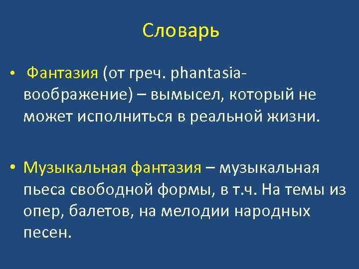 Словарь • Фантазия (от греч. phantasia- воображение) – вымысел, который не может исполниться в