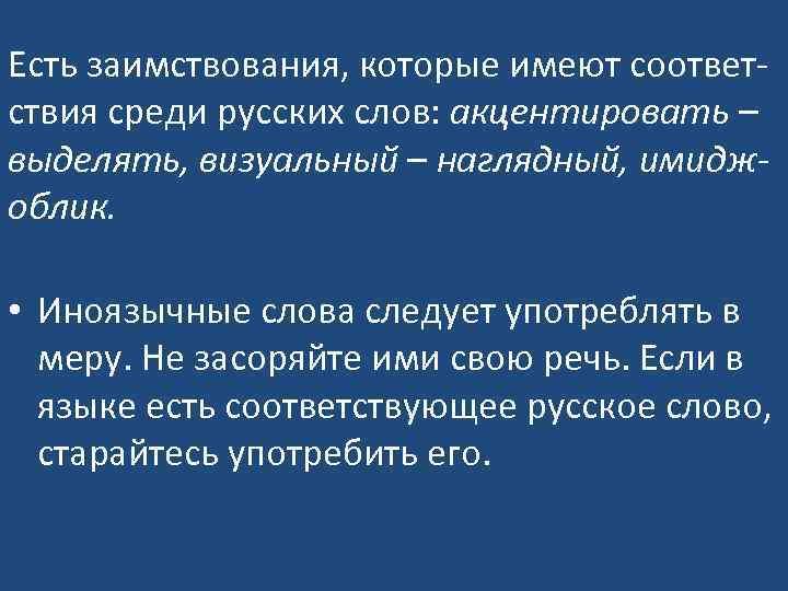 Есть заимствования, которые имеют соответствия среди русских слов: акцентировать – выделять, визуальный – наглядный,