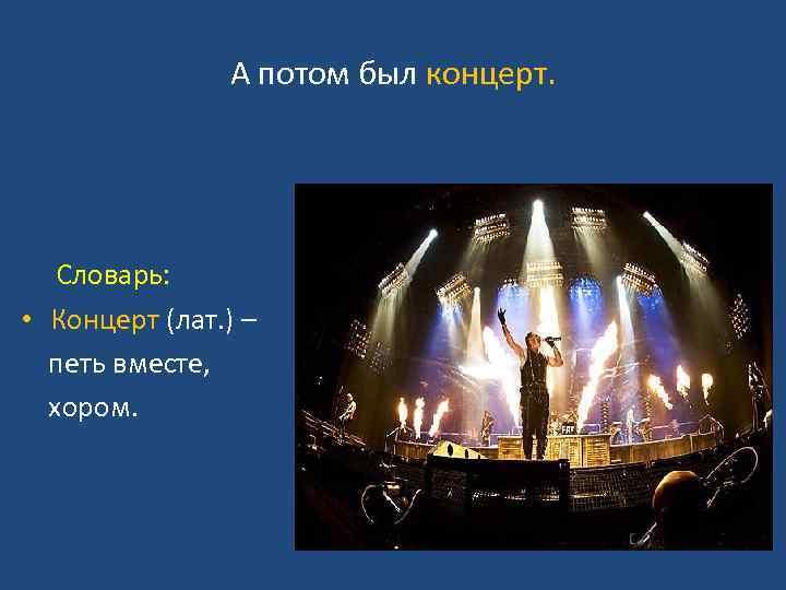 А потом был концерт. Словарь: • Концерт (лат. ) – петь вместе, хором.