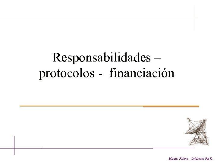 Responsabilidades – protocolos - financiación Mauro Flórez Calderón Ph. D.