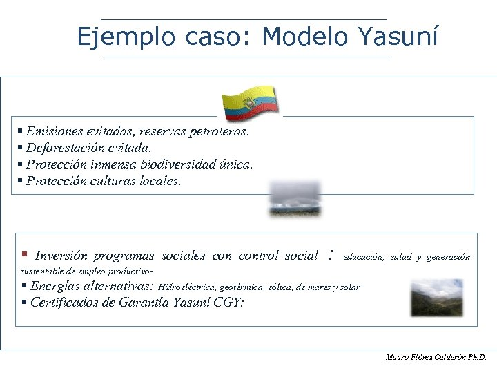 Ejemplo caso: Modelo Yasuní § Emisiones evitadas, reservas petroleras. § Deforestación evitada. § Protección