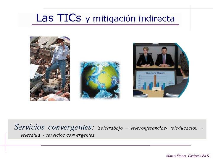 Las TICs y mitigación indirecta Servicios convergentes: Teletrabajo – teleconferencias- teleducación – telesalud -