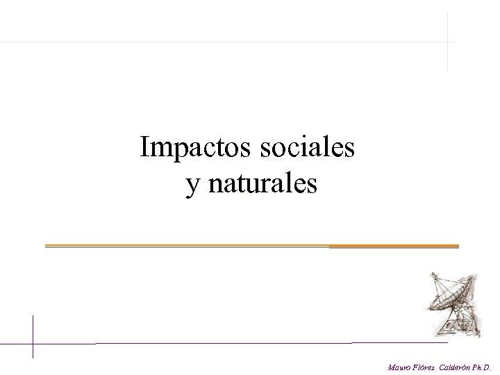 Impactos sociales y naturales Mauro Flórez Calderón Ph. D.