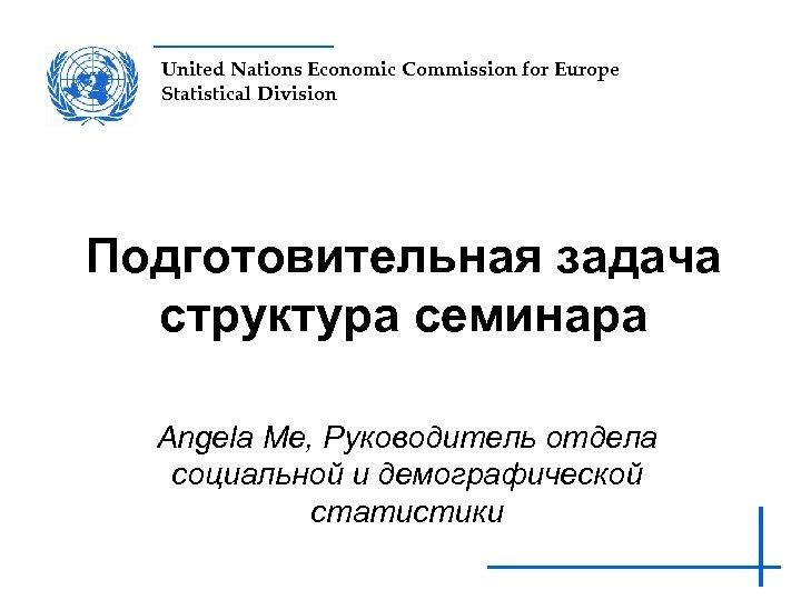 United Nations Economic Commission for Europe Statistical Division Подготовительная задача структура семинара Angela Me,
