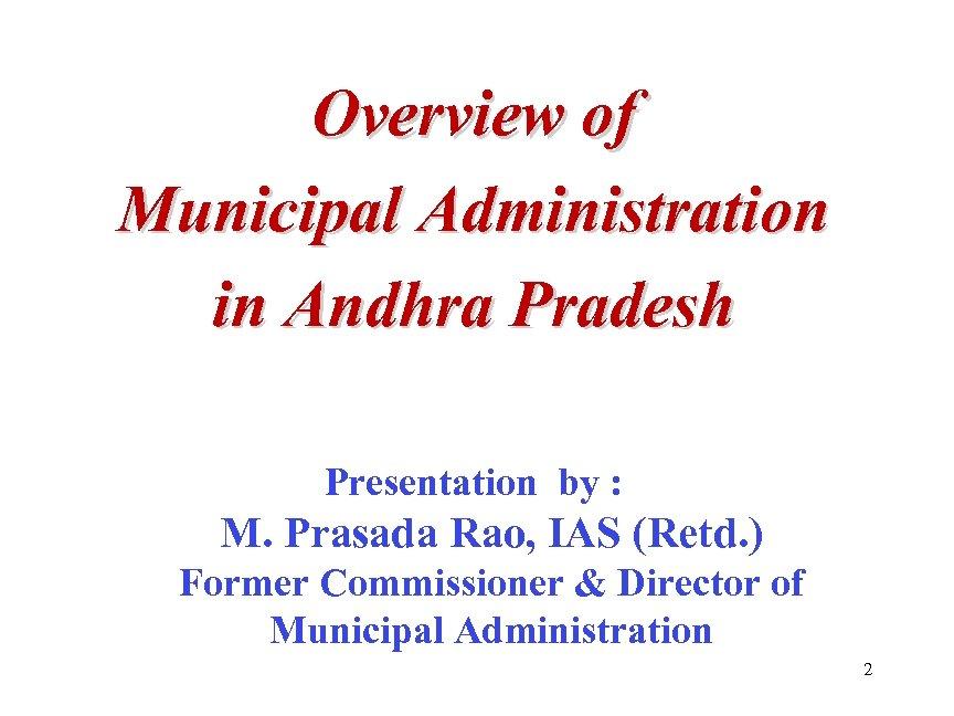 Overview of Municipal Administration in Andhra Pradesh Presentation by : M. Prasada Rao, IAS