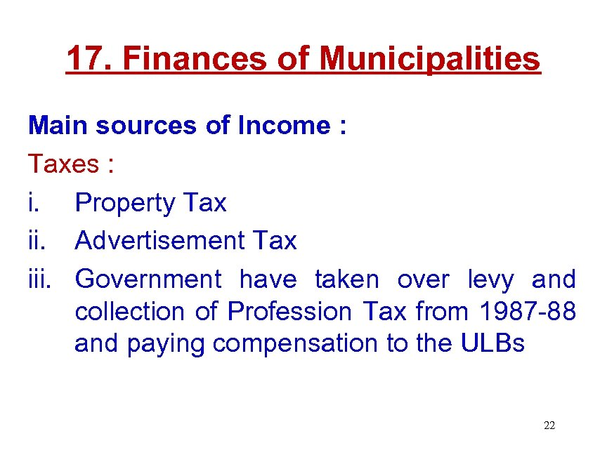 17. Finances of Municipalities Main sources of Income : Taxes : i. Property Tax