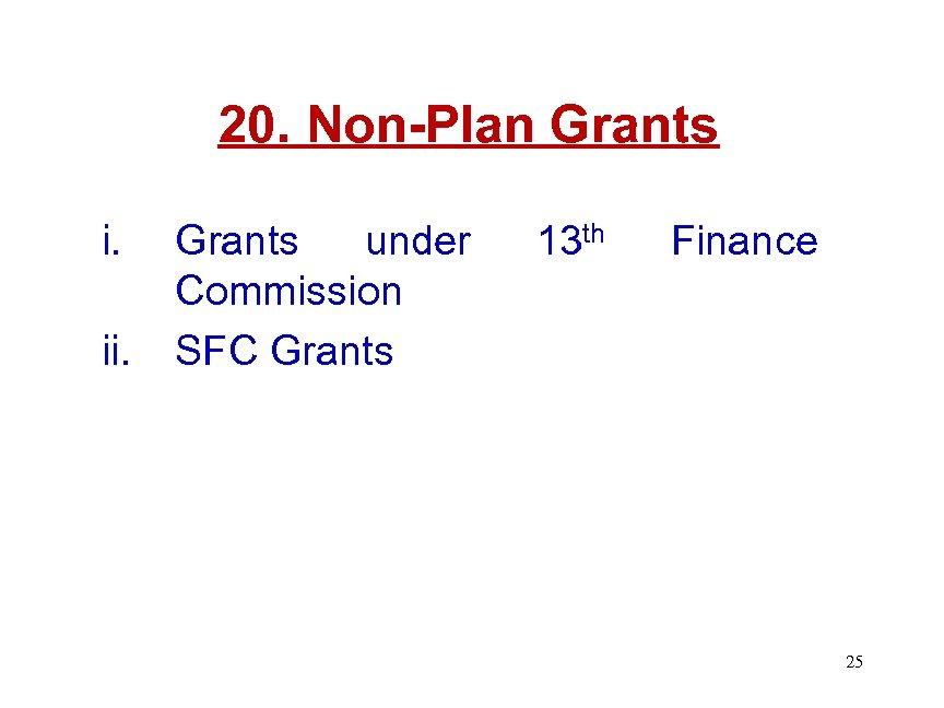 20. Non-Plan Grants i. ii. Grants under Commission SFC Grants 13 th Finance 25