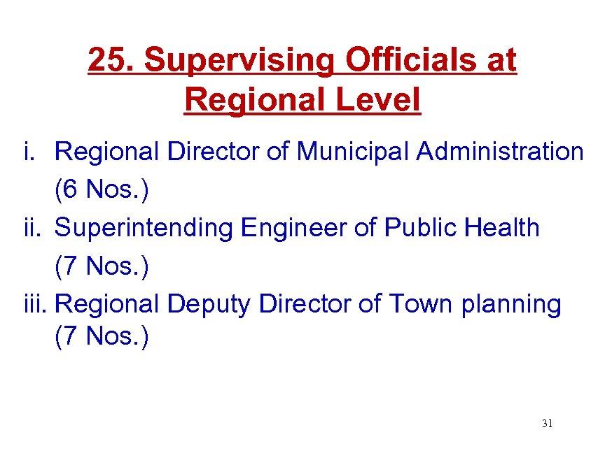25. Supervising Officials at Regional Level i. Regional Director of Municipal Administration (6 Nos.