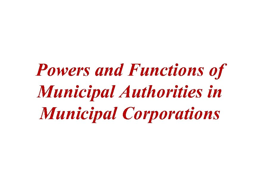Powers and Functions of Municipal Authorities in Municipal Corporations