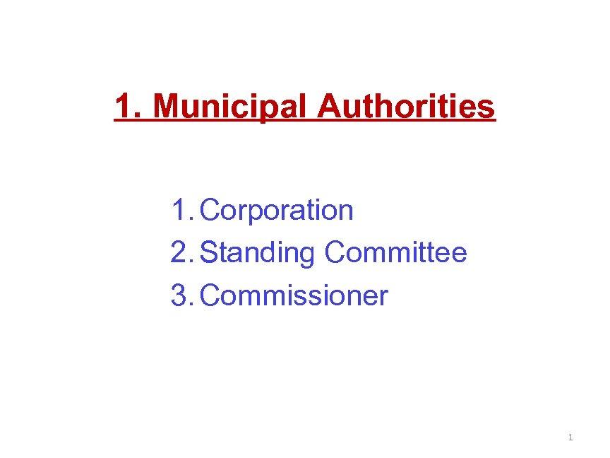 1. Municipal Authorities 1. Corporation 2. Standing Committee 3. Commissioner 1