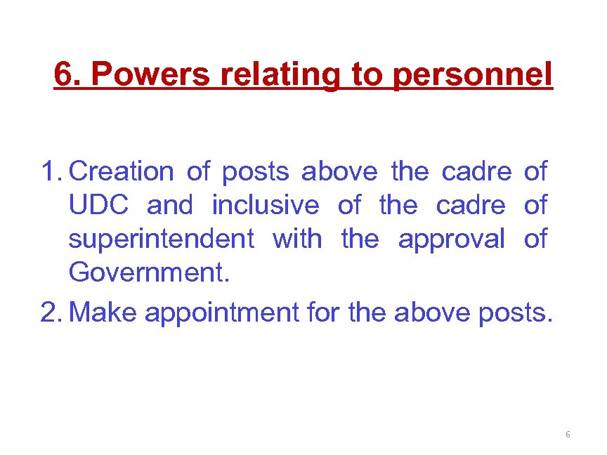 6. Powers relating to personnel 1. Creation of posts above the cadre of UDC