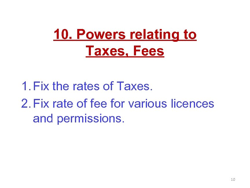 10. Powers relating to Taxes, Fees 1. Fix the rates of Taxes. 2. Fix