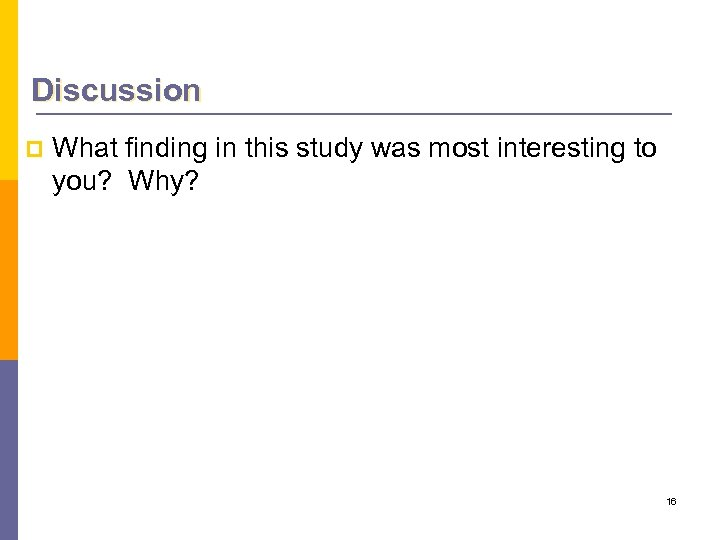 Discussion p What finding in this study was most interesting to you? Why? 16