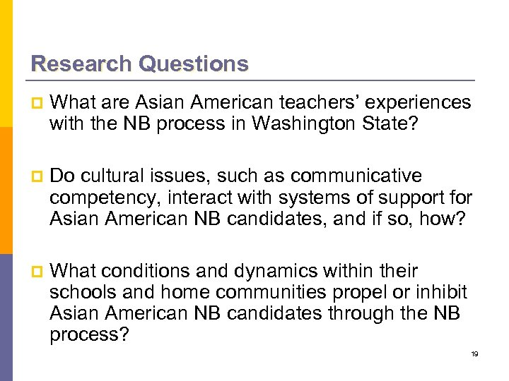 Research Questions p What are Asian American teachers' experiences with the NB process in