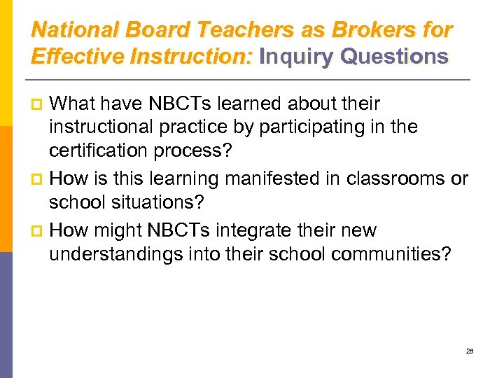 National Board Teachers as Brokers for Effective Instruction: Inquiry Questions What have NBCTs learned
