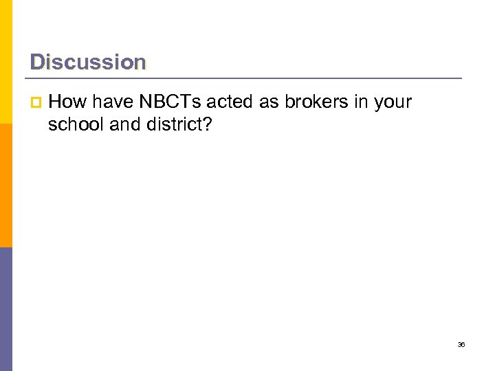 Discussion p How have NBCTs acted as brokers in your school and district? 36
