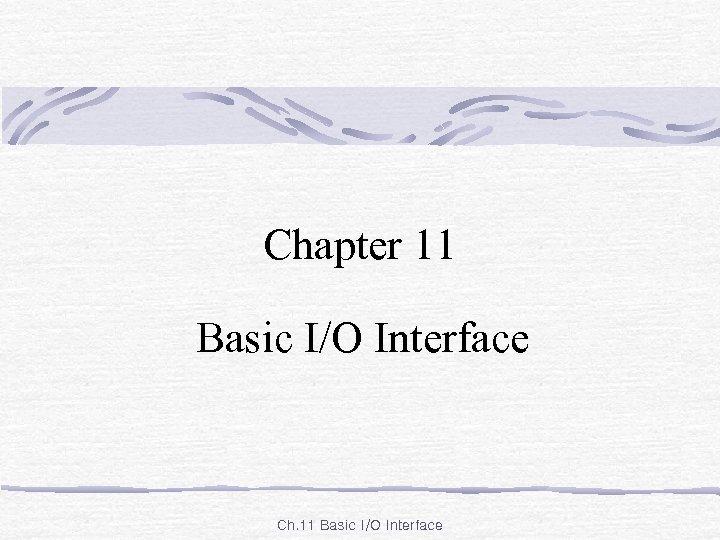 Chapter 11 Basic I/O Interface Ch. 11 Basic I/O Interface
