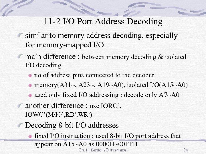 11 -2 I/O Port Address Decoding similar to memory address decoding, especially for memory-mapped