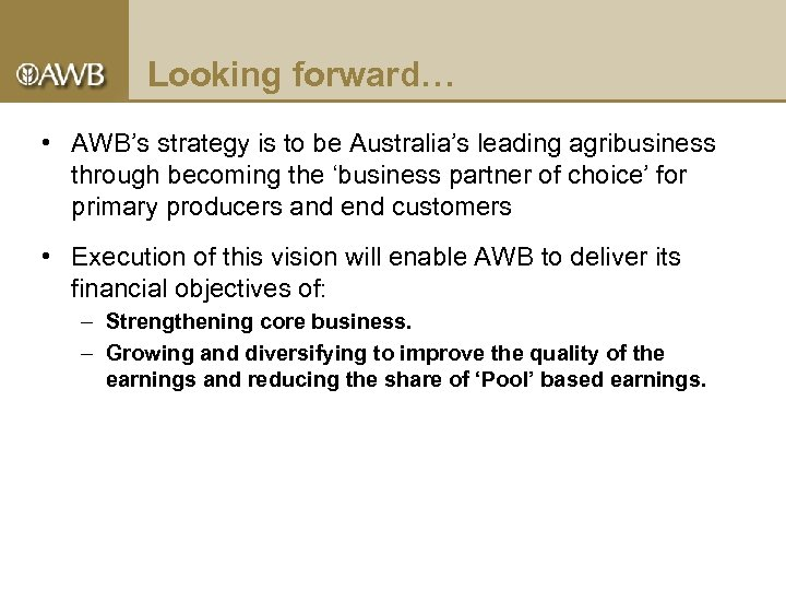 Looking forward… • AWB's strategy is to be Australia's leading agribusiness through becoming the