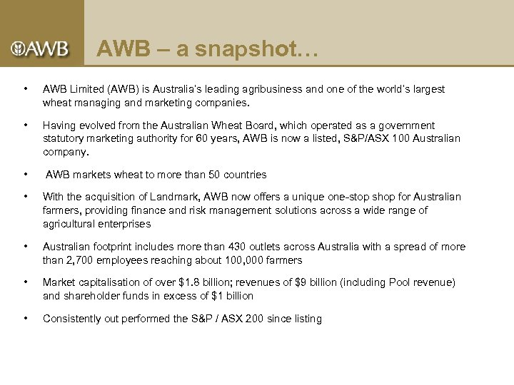 AWB – a snapshot… • AWB Limited (AWB) is Australia's leading agribusiness and one
