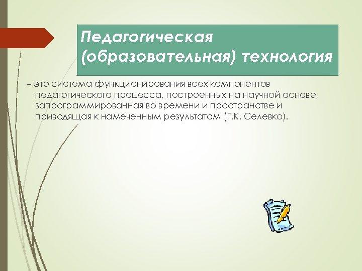 Педагогическая (образовательная) технология – это система функционирования всех компонентов педагогического процесса, построенных на научной