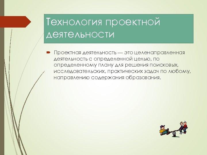 Технология проектной деятельности Проектная деятельность — это целенаправленная деятельность с определенной целью, по определенному